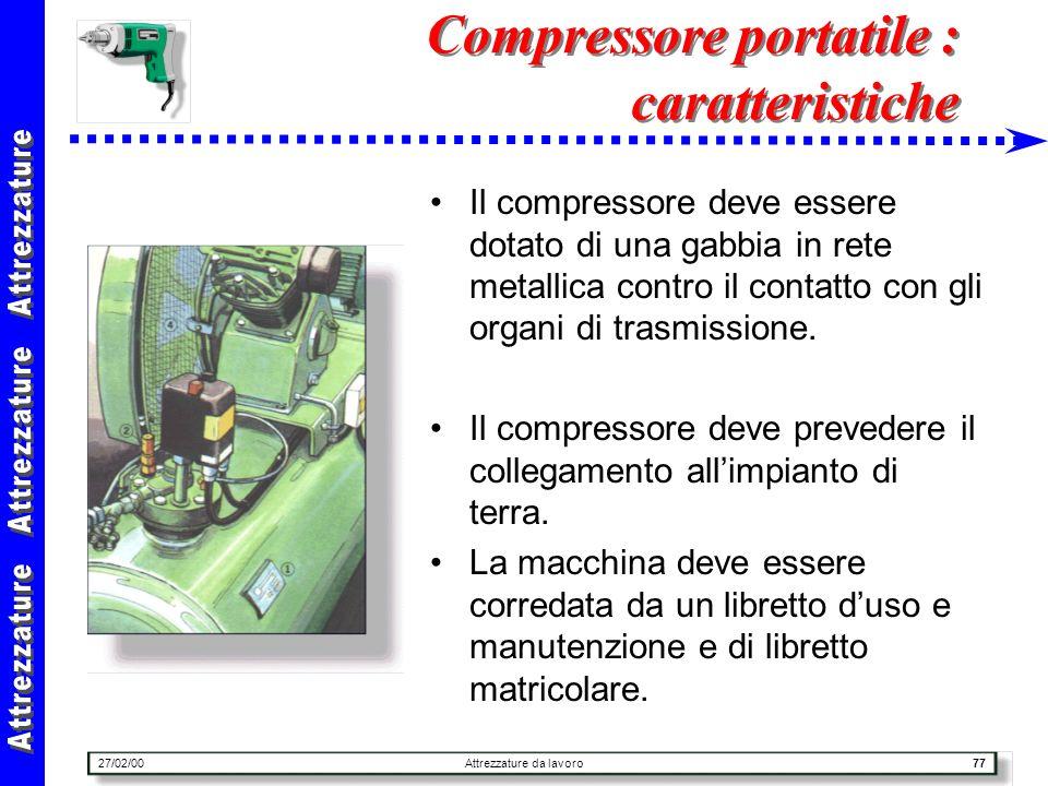 27/02/00Attrezzature da lavoro77 Compressore portatile : caratteristiche Il compressore deve essere dotato di una gabbia in rete metallica contro il c