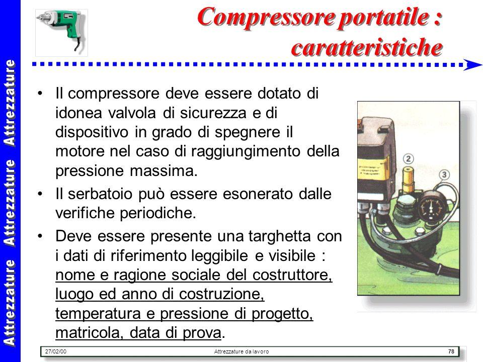 27/02/00Attrezzature da lavoro78 Compressore portatile : caratteristiche Il compressore deve essere dotato di idonea valvola di sicurezza e di disposi
