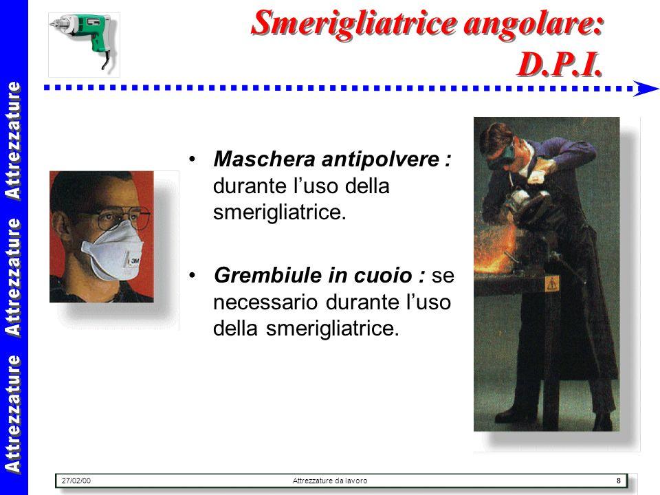 27/02/00Attrezzature da lavoro8 Smerigliatrice angolare: D.P.I. Maschera antipolvere : durante luso della smerigliatrice. Grembiule in cuoio : se nece