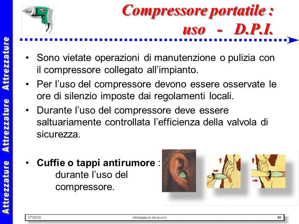 27/02/00Attrezzature da lavoro80 Compressore portatile : uso - D.P.I. Sono vietate operazioni di manutenzione o pulizia con il compressore collegato a