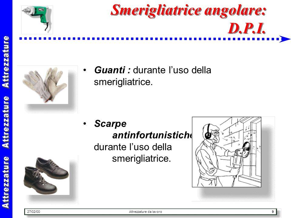 27/02/00Attrezzature da lavoro9 Smerigliatrice angolare: D.P.I. Guanti : durante luso della smerigliatrice. Scarpe antinfortunistiche: durante luso de