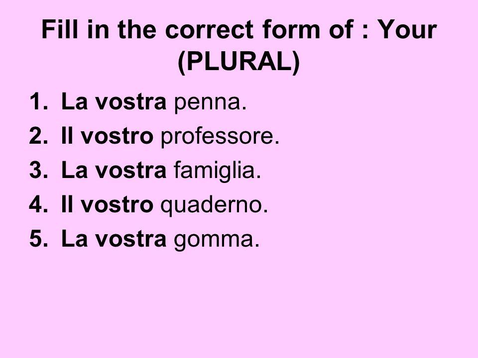 Fill in the correct form of : Your (PLURAL) 1.La vostra penna. 2.Il vostro professore. 3.La vostra famiglia. 4.Il vostro quaderno. 5.La vostra gomma.