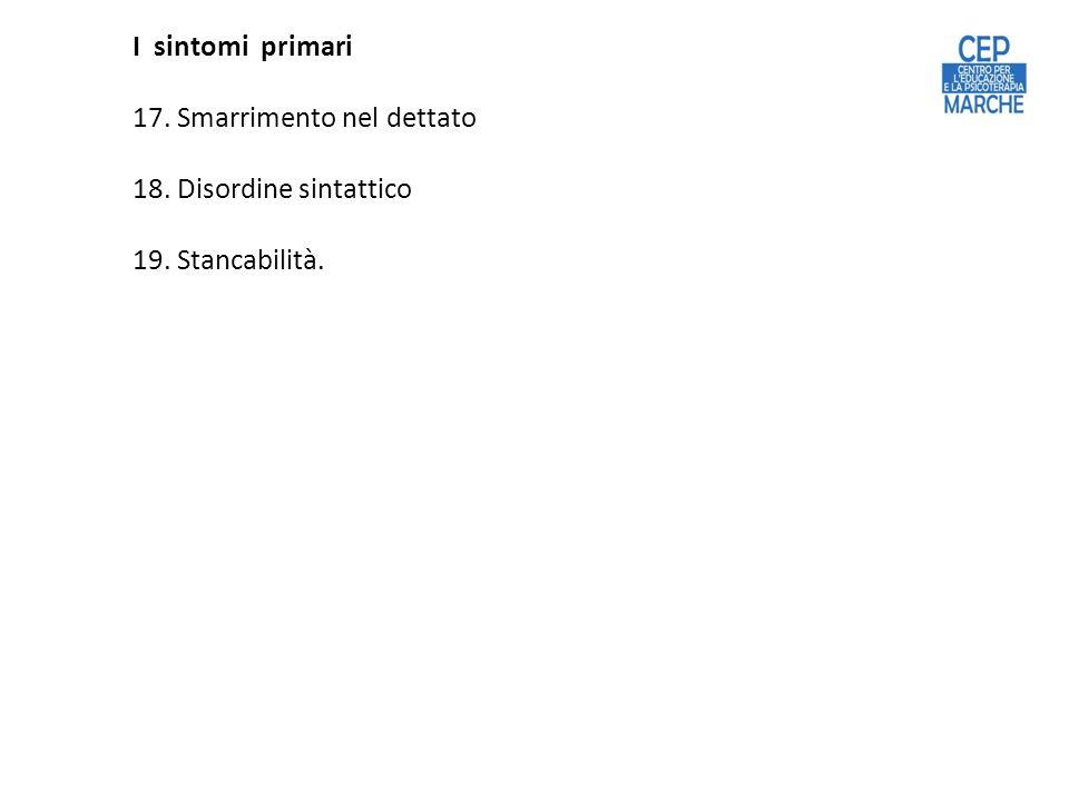 I sintomi primari 17. Smarrimento nel dettato 18. Disordine sintattico 19. Stancabilità.