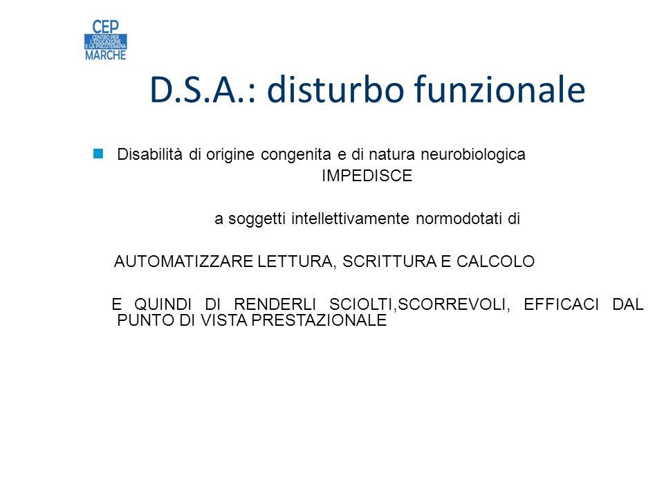 D.S.A.: disturbo funzionale Disabilità di origine congenita e di natura neurobiologica IMPEDISCE a soggetti intellettivamente normodotati di AUTOMATIZZARE LETTURA, SCRITTURA E CALCOLO E QUINDI DI RENDERLI SCIOLTI,SCORREVOLI, EFFICACI DAL PUNTO DI VISTA PRESTAZIONALE