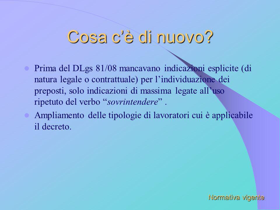 Cosa cè di nuovo? Prima del DLgs 81/08 mancavano indicazioni esplicite (di natura legale o contrattuale) per lindividuazione dei preposti, solo indica