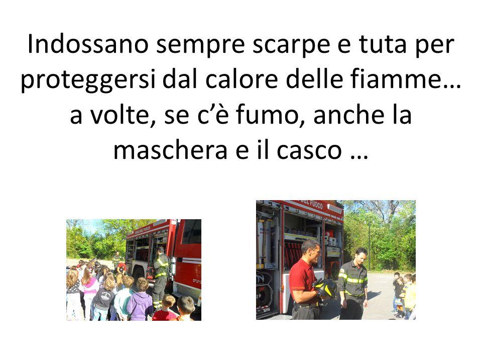 Indossano sempre scarpe e tuta per proteggersi dal calore delle fiamme… a volte, se cè fumo, anche la maschera e il casco …