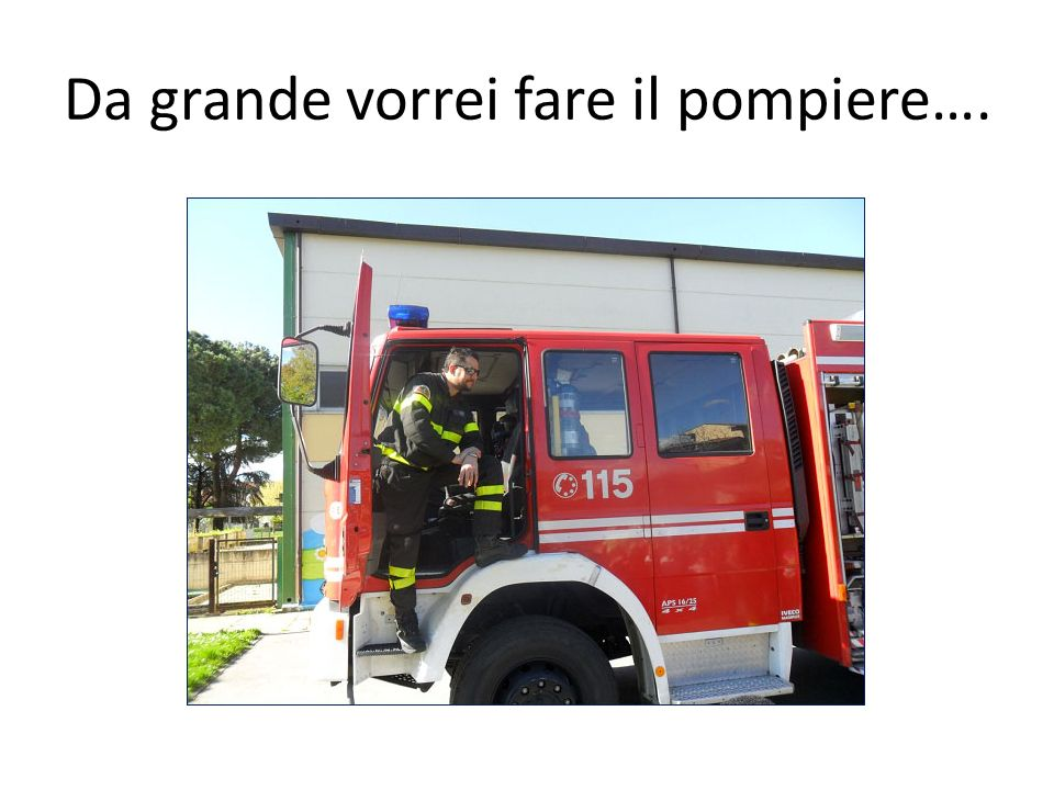 Da grande vorrei fare il pompiere….