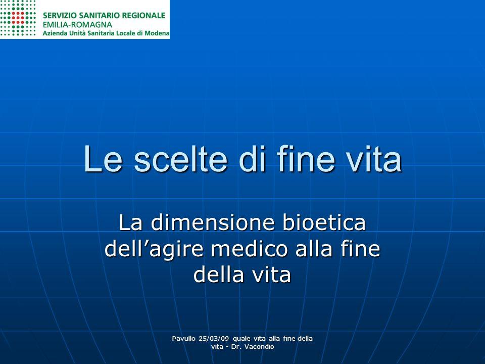 Pavullo 25/03/09 quale vita alla fine della vita - Dr. Vacondio Le scelte di fine vita La dimensione bioetica dellagire medico alla fine della vita