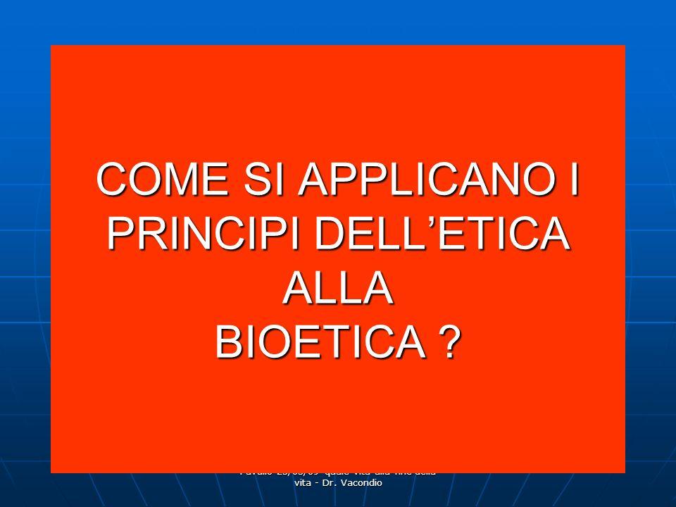 Pavullo 25/03/09 quale vita alla fine della vita - Dr. Vacondio COME SI APPLICANO I PRINCIPI DELLETICA ALLA BIOETICA ?