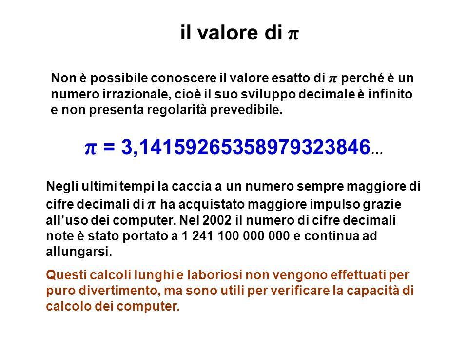 il valore di π Non è possibile conoscere il valore esatto di π perché è un numero irrazionale, cioè il suo sviluppo decimale è infinito e non presenta regolarità prevedibile.
