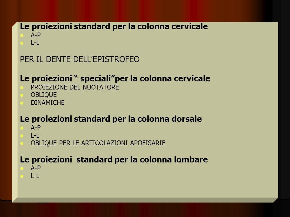 Le proiezioni standard per la colonna cervicale A-P L-L PER IL DENTE DELLEPISTROFEO Le proiezioni specialiper la colonna cervicale PROIEZIONE DEL NUOT