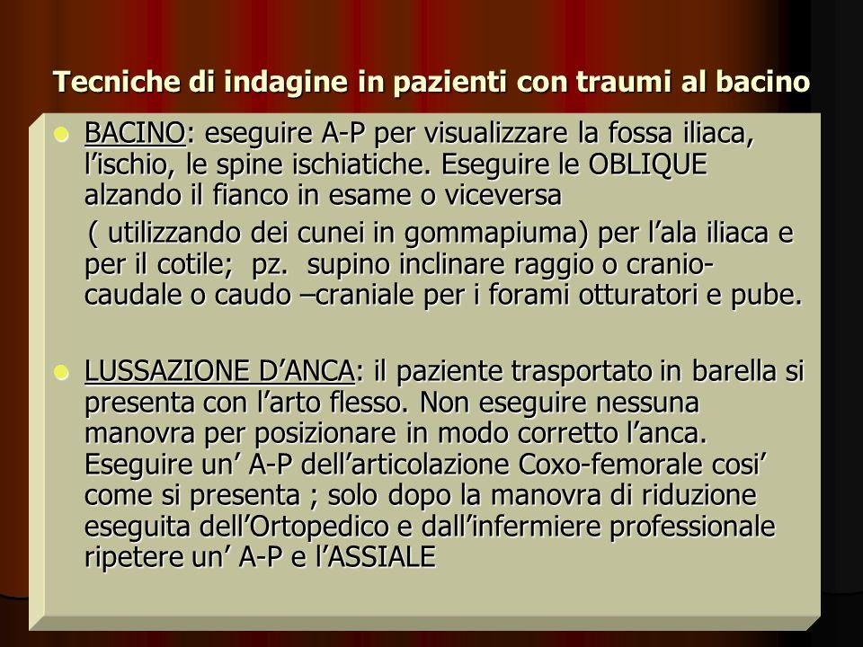 Tecniche di indagine in pazienti con traumi al bacino BACINO: eseguire A-P per visualizzare la fossa iliaca, lischio, le spine ischiatiche. Eseguire l
