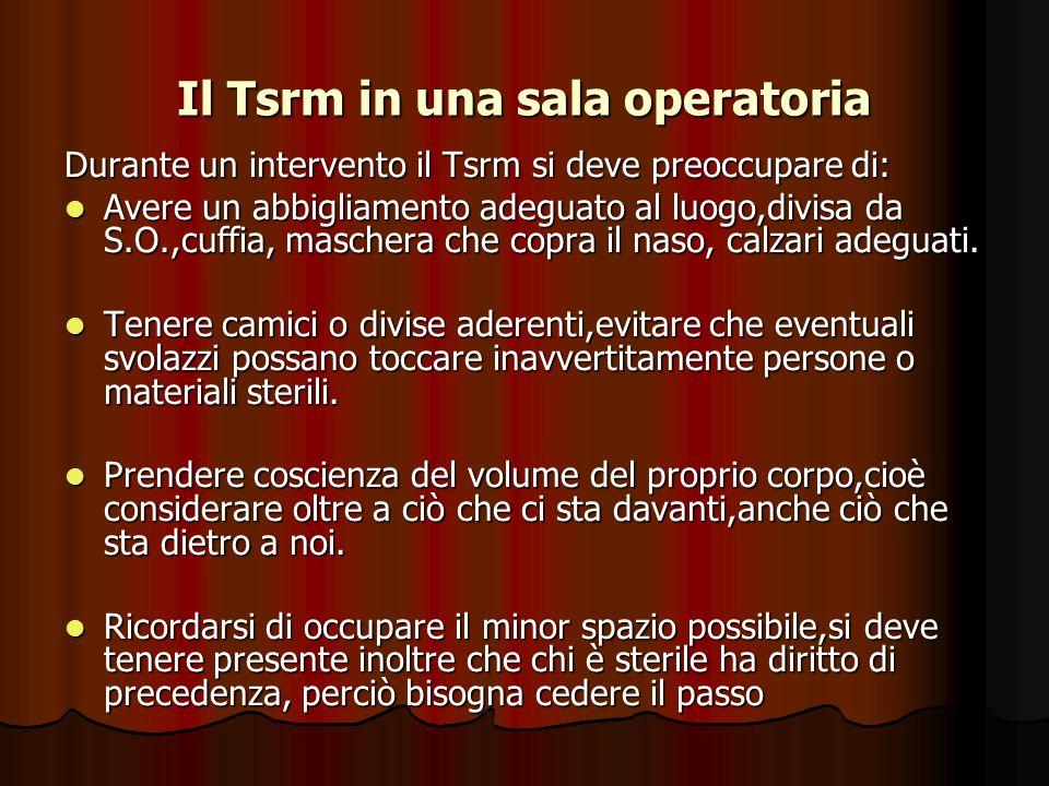 Il Tsrm in una sala operatoria Durante un intervento il Tsrm si deve preoccupare di: Avere un abbigliamento adeguato al luogo,divisa da S.O.,cuffia, m