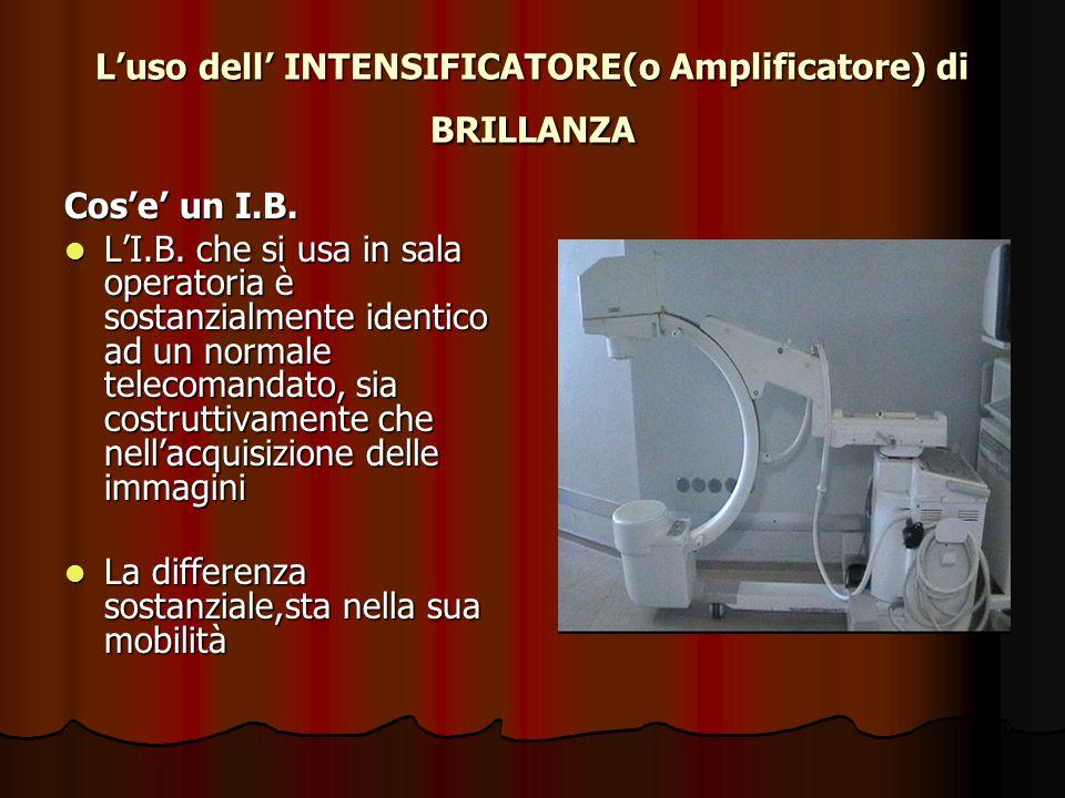 Luso dell INTENSIFICATORE(o Amplificatore) di BRILLANZA Cose un I.B. LI.B. che si usa in sala operatoria è sostanzialmente identico ad un normale tele