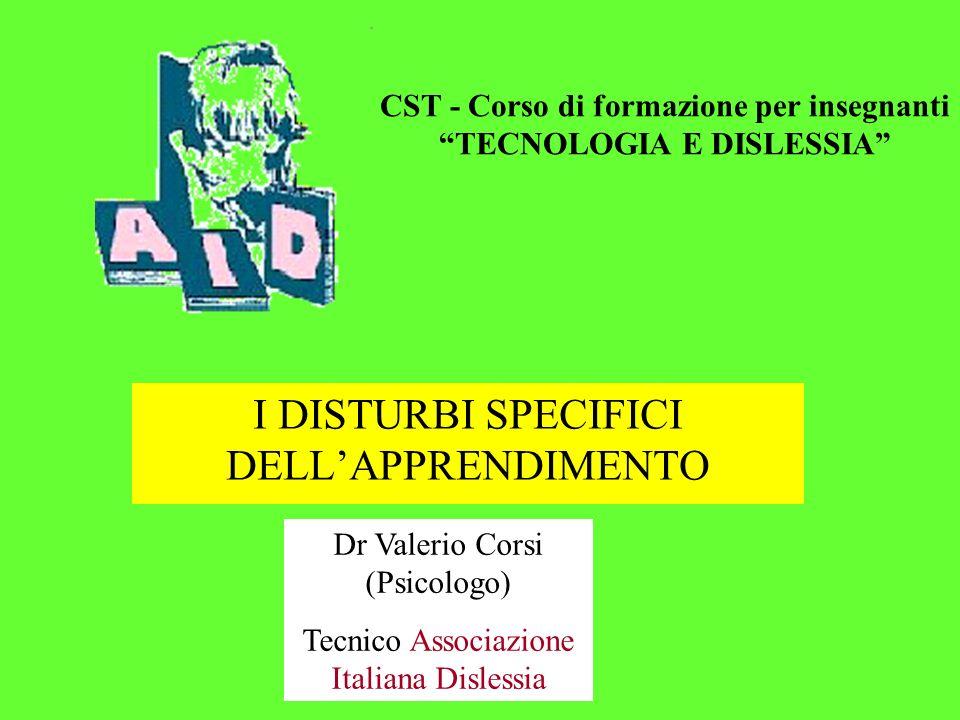 I DISTURBI SPECIFICI DELLAPPRENDIMENTO Dr Valerio Corsi (Psicologo) Tecnico Associazione Italiana Dislessia CST - Corso di formazione per insegnanti TECNOLOGIA E DISLESSIA