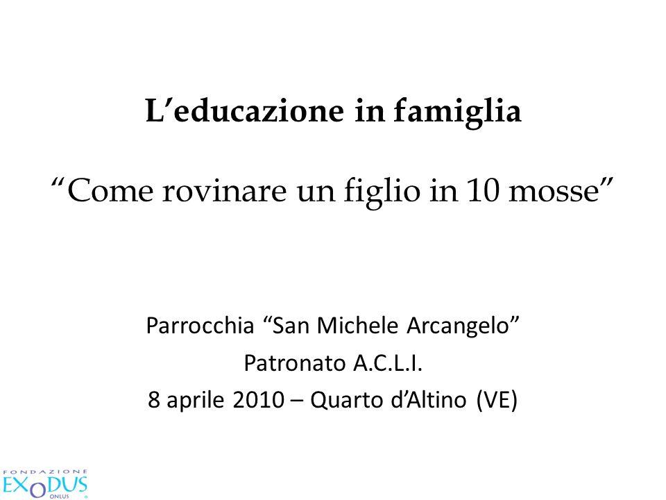 Leducazione in famiglia Come rovinare un figlio in 10 mosse Parrocchia San Michele Arcangelo Patronato A.C.L.I. 8 aprile 2010 – Quarto dAltino (VE)