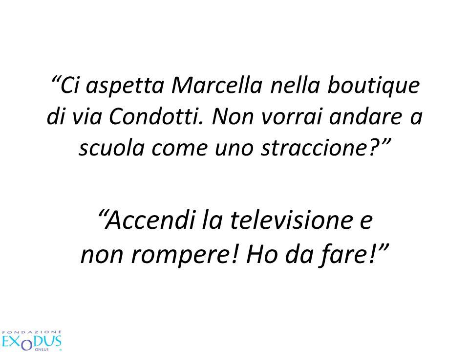 Ci aspetta Marcella nella boutique di via Condotti. Non vorrai andare a scuola come uno straccione? Accendi la televisione e non rompere! Ho da fare!