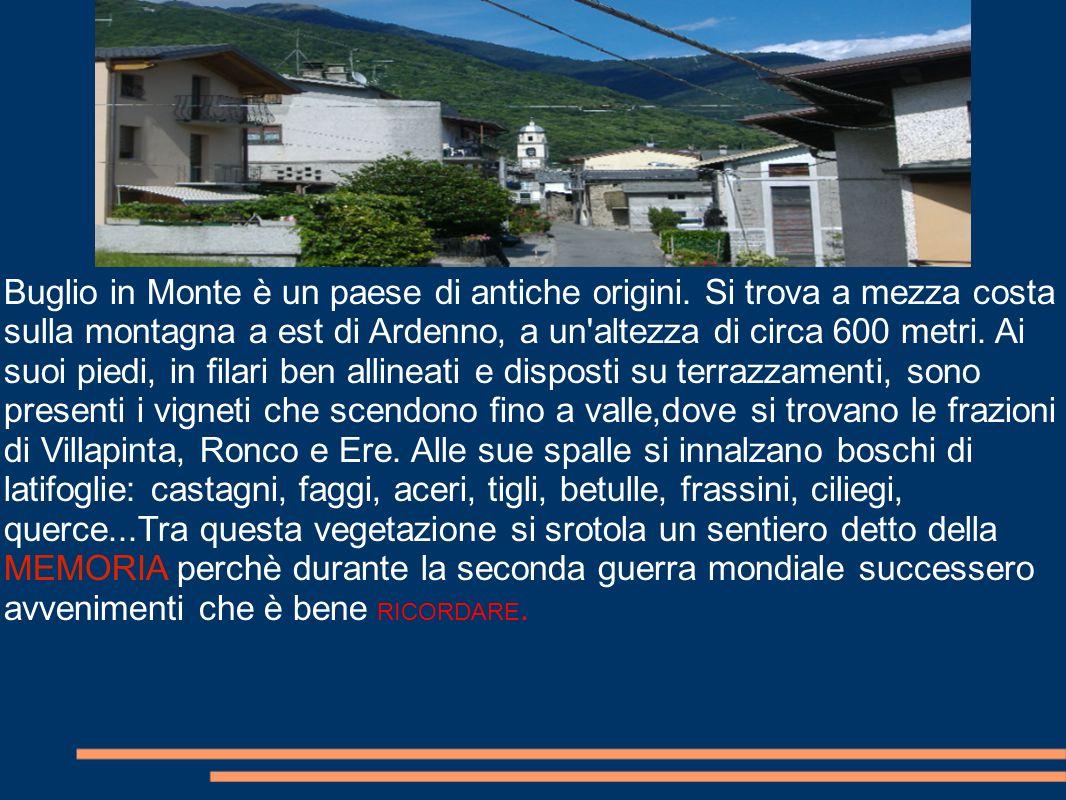 Buglio in Monte è un paese di antiche origini. Si trova a mezza costa sulla montagna a est di Ardenno, a un'altezza di circa 600 metri. Ai suoi piedi,