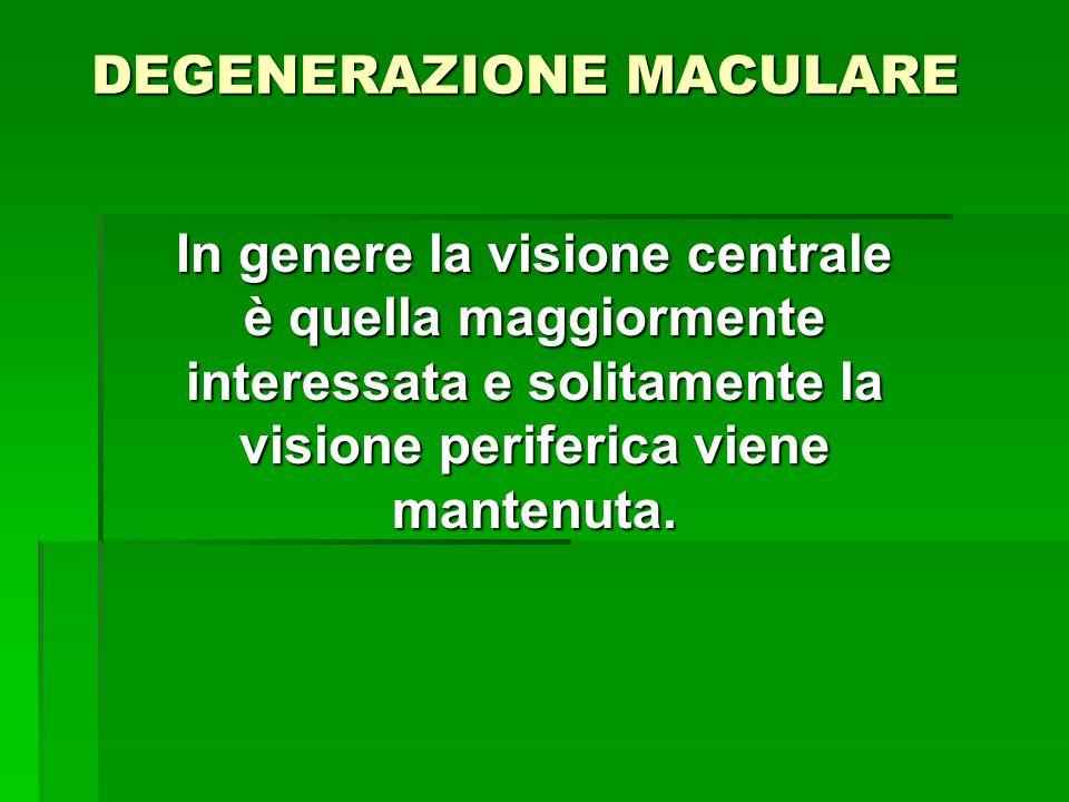 DEGENERAZIONE MACULARE In genere la visione centrale è quella maggiormente interessata e solitamente la visione periferica viene mantenuta.