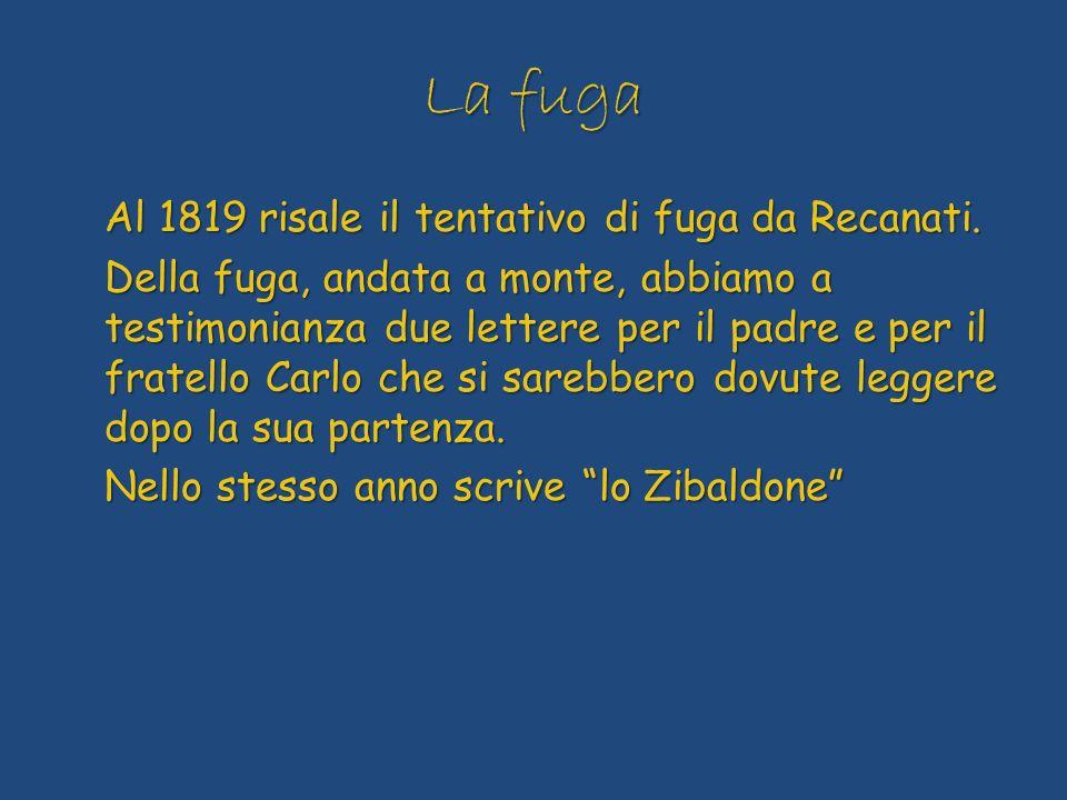 La fuga Al 1819 risale il tentativo di fuga da Recanati. Della fuga, andata a monte, abbiamo a testimonianza due lettere per il padre e per il fratell