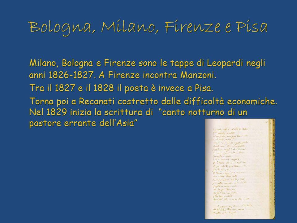 Bologna, Milano, Firenze e Pisa Milano, Bologna e Firenze sono le tappe di Leopardi negli anni 1826-1827. A Firenze incontra Manzoni. Tra il 1827 e il