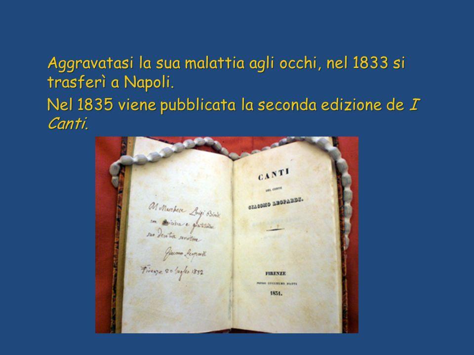 Aggravatasi la sua malattia agli occhi, nel 1833 si trasferì a Napoli. Nel 1835 viene pubblicata la seconda edizione de I Canti.