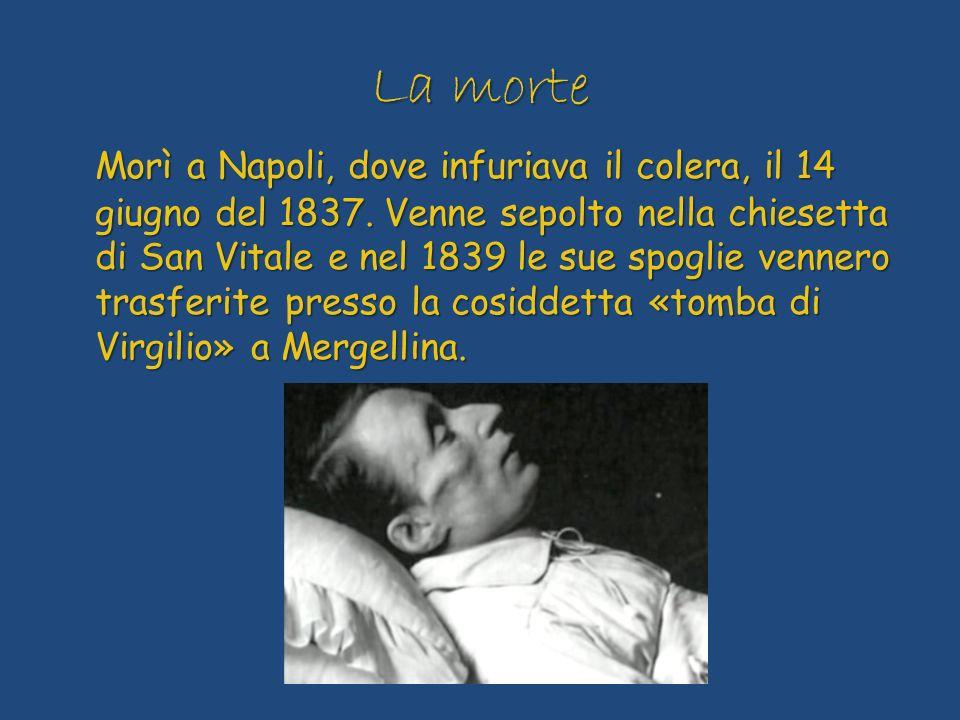 La morte Morì a Napoli, dove infuriava il colera, il 14 giugno del 1837. Venne sepolto nella chiesetta di San Vitale e nel 1839 le sue spoglie vennero