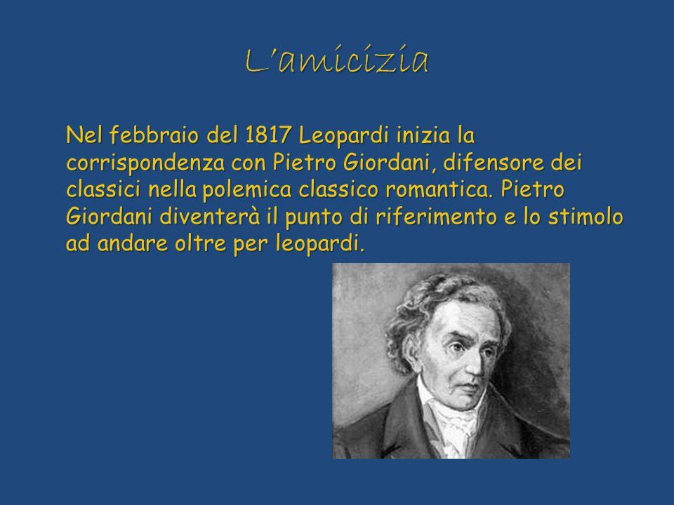 Lamicizia Nel febbraio del 1817 Leopardi inizia la corrispondenza con Pietro Giordani, difensore dei classici nella polemica classico romantica. Pietr