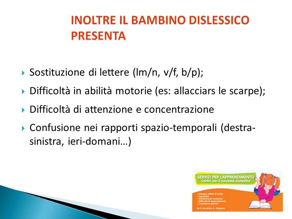 Sostituzione di lettere (lm/n, v/f, b/p); Difficoltà in abilità motorie (es: allacciars le scarpe); Difficoltà di attenzione e concentrazione Confusio