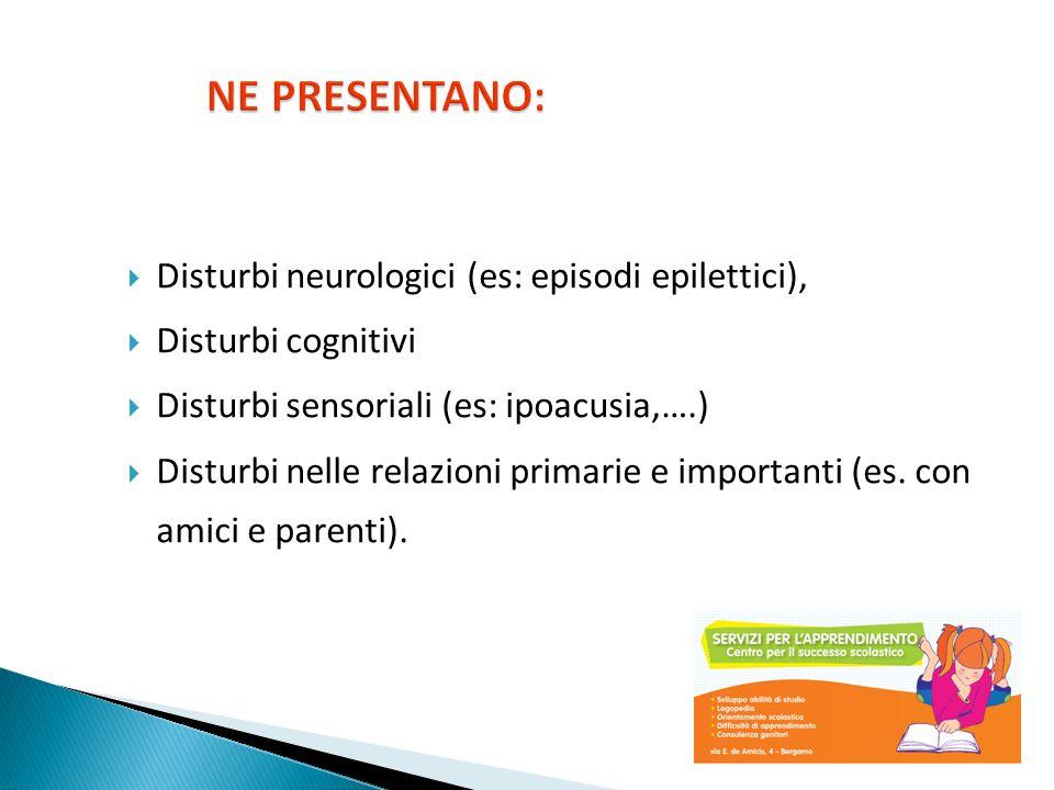 Disturbi neurologici (es: episodi epilettici), Disturbi cognitivi Disturbi sensoriali (es: ipoacusia,….) Disturbi nelle relazioni primarie e important