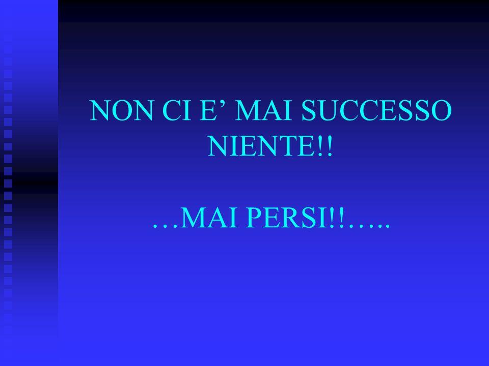 NON CI E MAI SUCCESSO NIENTE!! …MAI PERSI!!…..