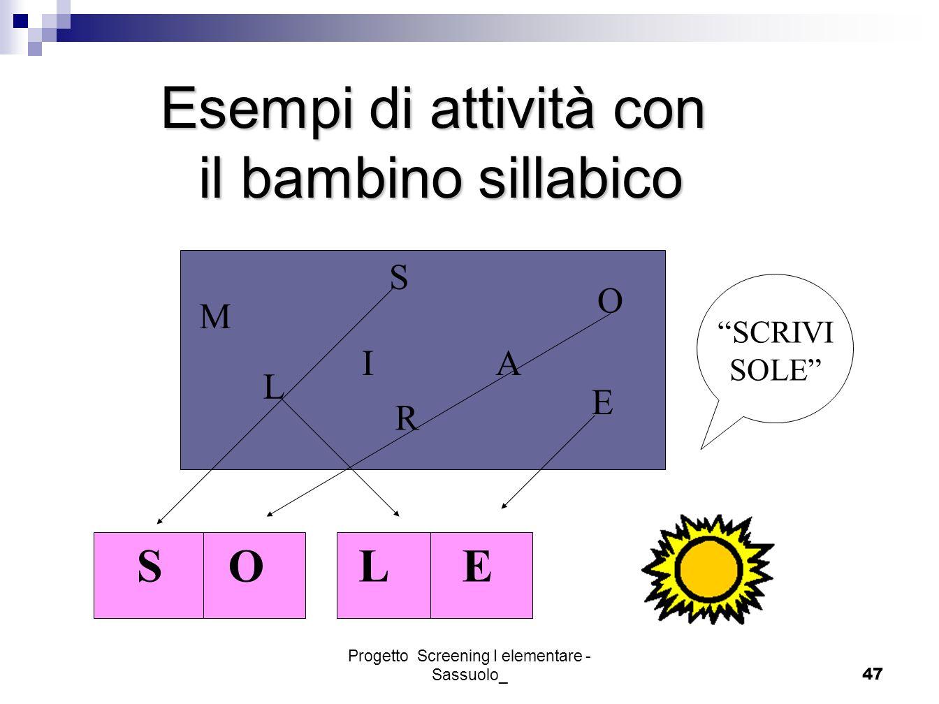 Progetto Screening I elementare - Sassuolo_47 Esempi di attività con il bambino sillabico M S L AI O E R SCRIVI SOLE SOLE