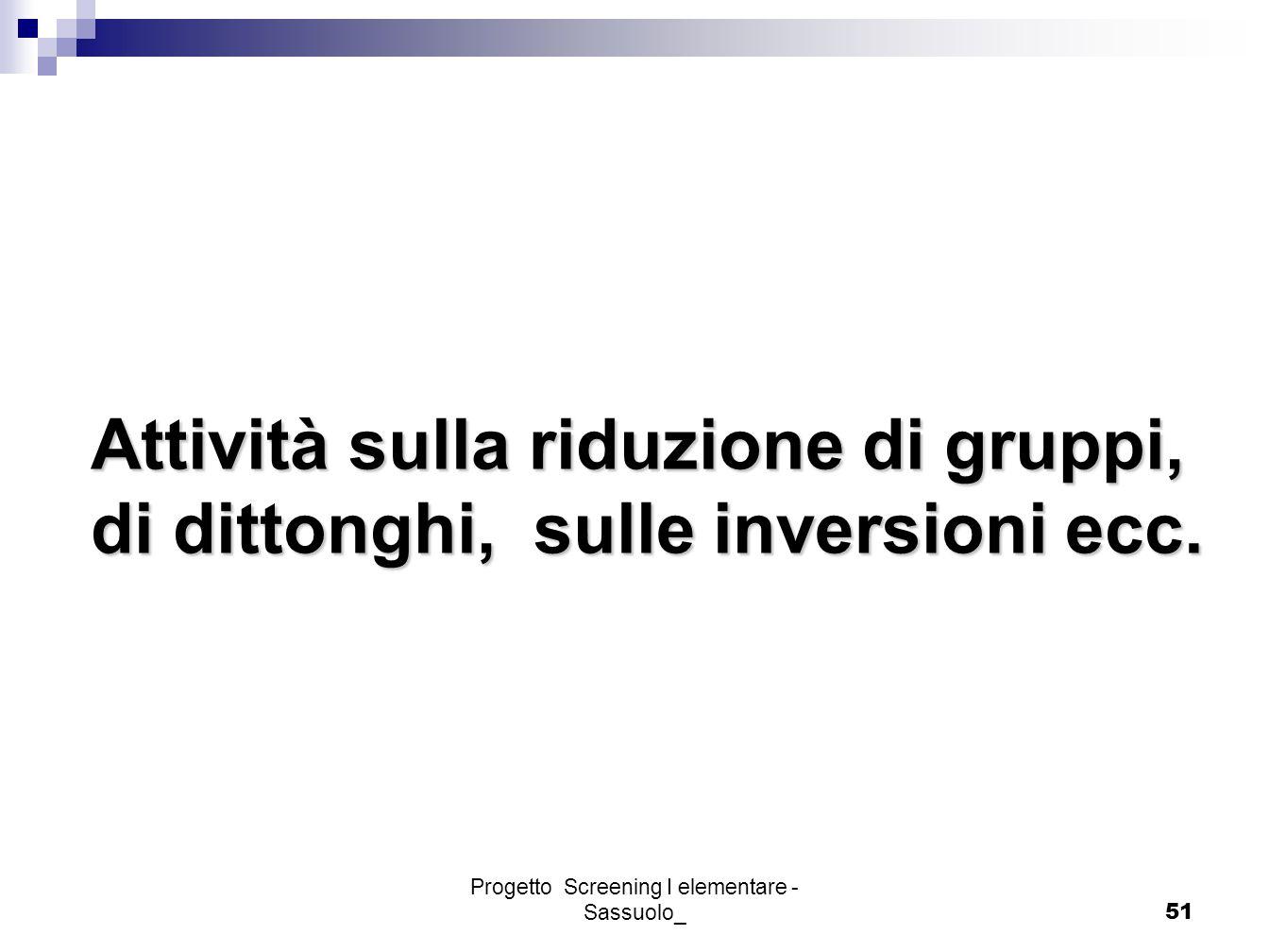 Progetto Screening I elementare - Sassuolo_51 Attività sulla riduzione di gruppi, di dittonghi, sulle inversioni ecc.