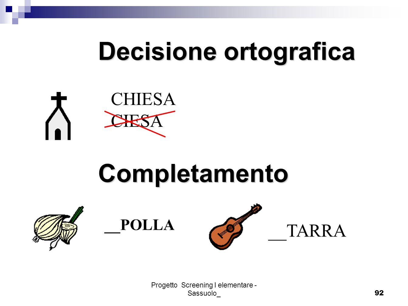 Progetto Screening I elementare - Sassuolo_92 Decisione ortografica CHIESA CIESA Completamento __POLLA __TARRA