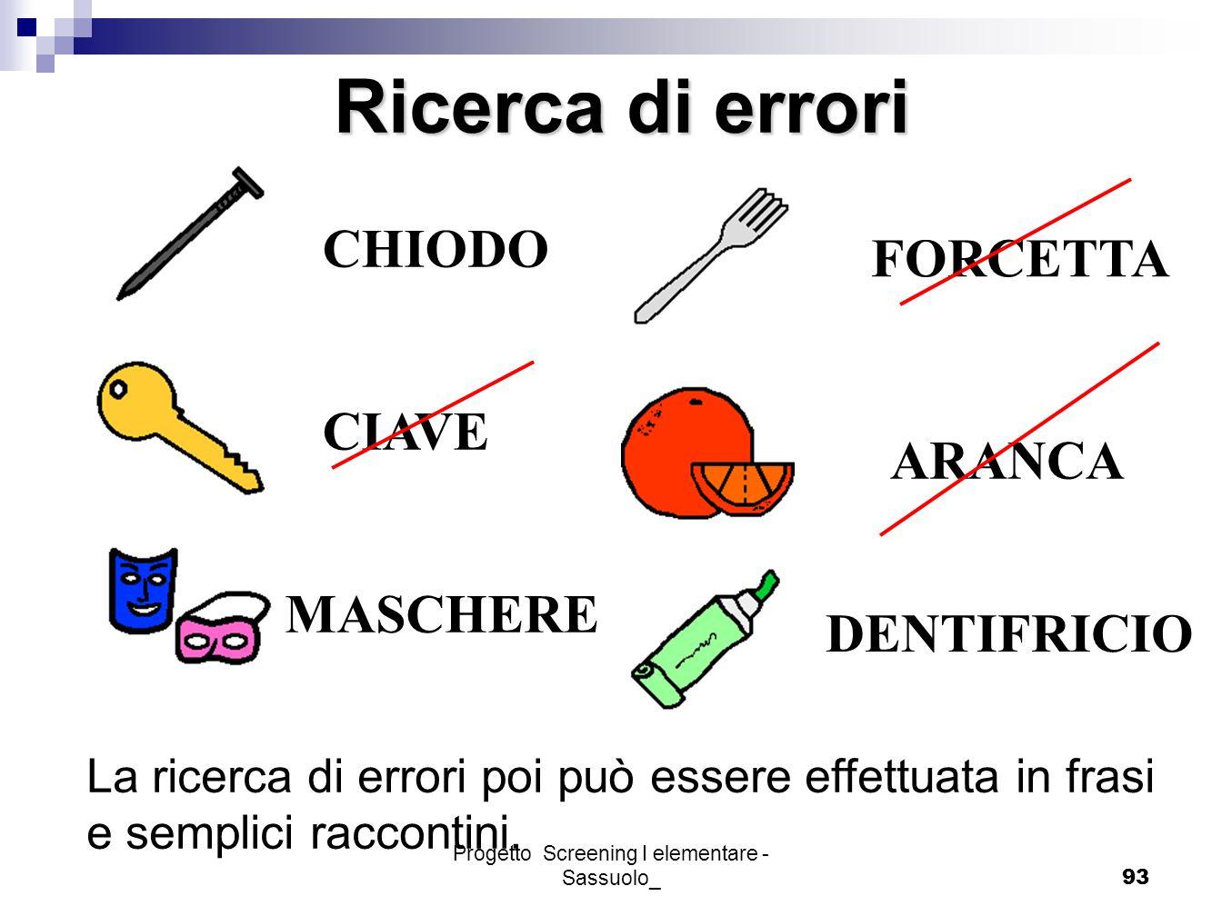 Progetto Screening I elementare - Sassuolo_93 Ricerca di errori CHIODO CIAVE MASCHERE FORCETTA ARANCA DENTIFRICIO La ricerca di errori poi può essere