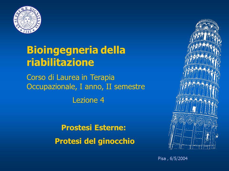 Pisa, 6/5/2004 Bioingegneria della riabilitazione Corso di Laurea in Terapia Occupazionale, I anno, II semestre Lezione 4 Prostesi Esterne: Protesi de