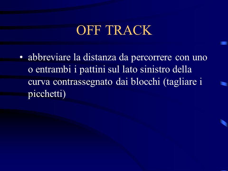 OFF TRACK abbreviare la distanza da percorrere con uno o entrambi i pattini sul lato sinistro della curva contrassegnato dai blocchi (tagliare i picch
