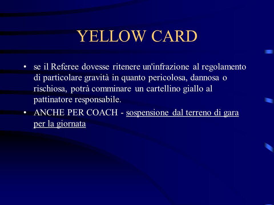 YELLOW CARD se il Referee dovesse ritenere un infrazione al regolamento di particolare gravità in quanto pericolosa, dannosa o rischiosa, potrà comminare un cartellino giallo al pattinatore responsabile.