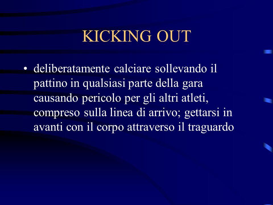KICKING OUT deliberatamente calciare sollevando il pattino in qualsiasi parte della gara causando pericolo per gli altri atleti, compreso sulla linea di arrivo; gettarsi in avanti con il corpo attraverso il traguardo
