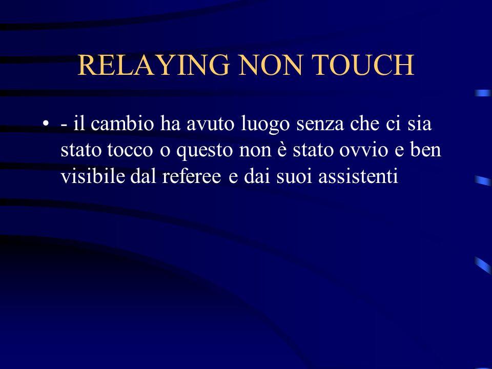RELAYING NON TOUCH - il cambio ha avuto luogo senza che ci sia stato tocco o questo non è stato ovvio e ben visibile dal referee e dai suoi assistenti