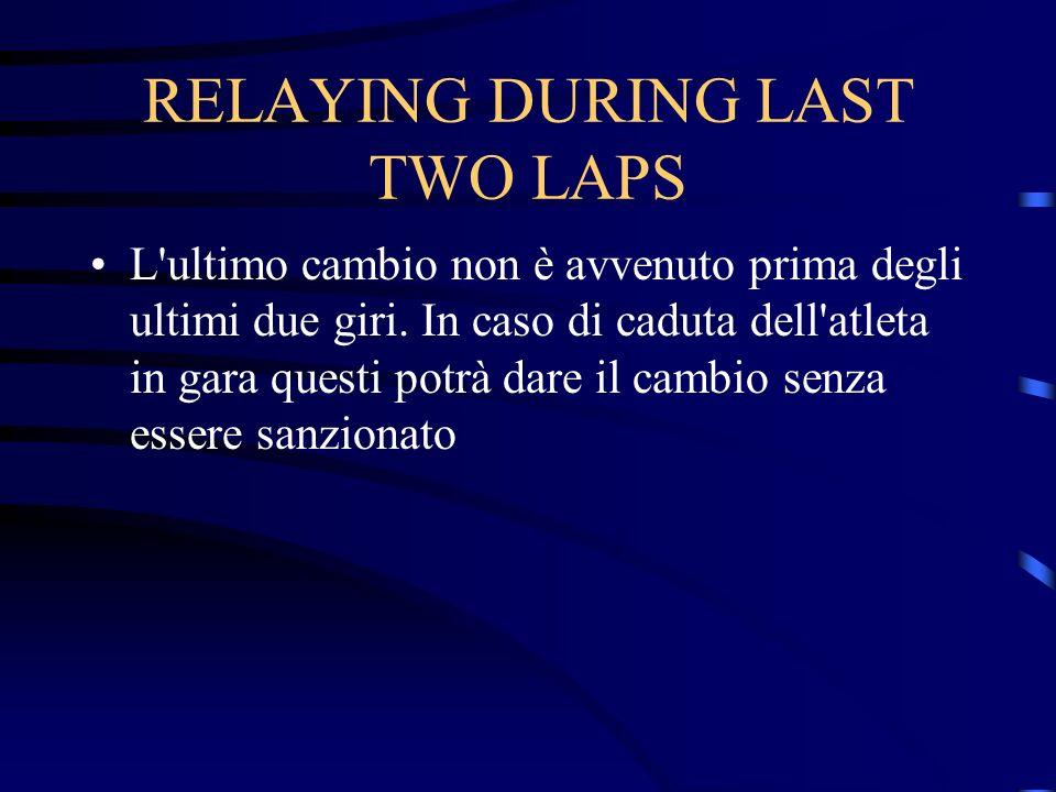 RELAYING DURING LAST TWO LAPS L'ultimo cambio non è avvenuto prima degli ultimi due giri. In caso di caduta dell'atleta in gara questi potrà dare il c
