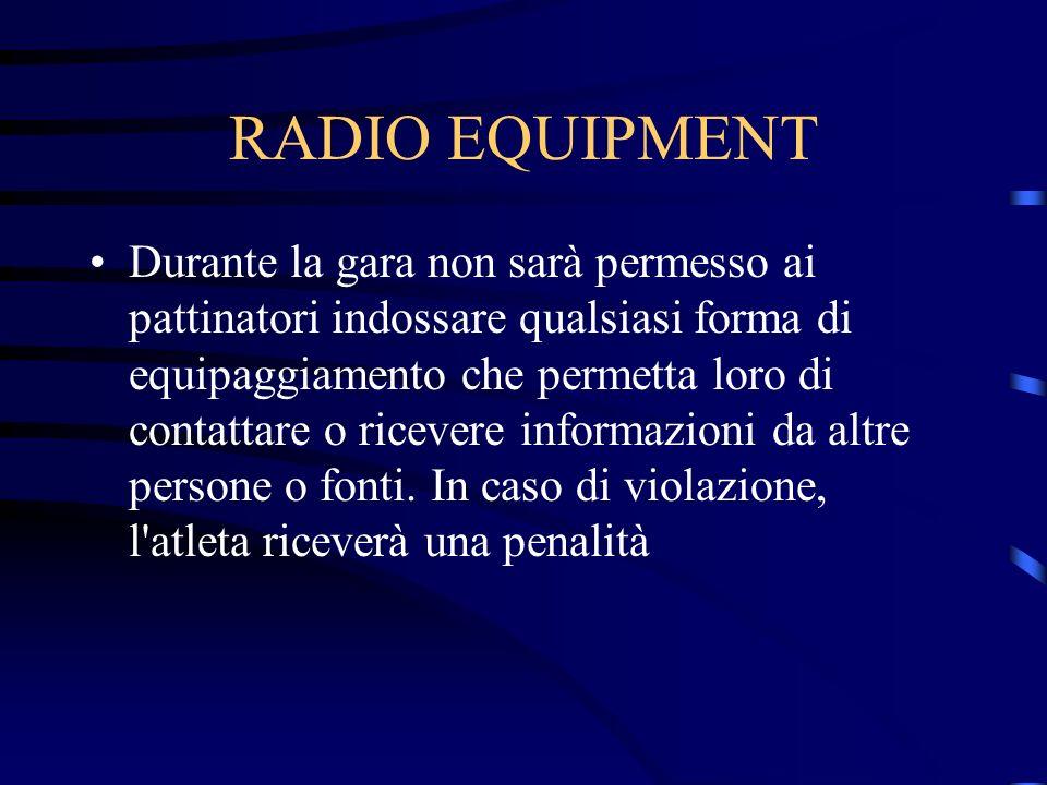 RADIO EQUIPMENT Durante la gara non sarà permesso ai pattinatori indossare qualsiasi forma di equipaggiamento che permetta loro di contattare o ricevere informazioni da altre persone o fonti.