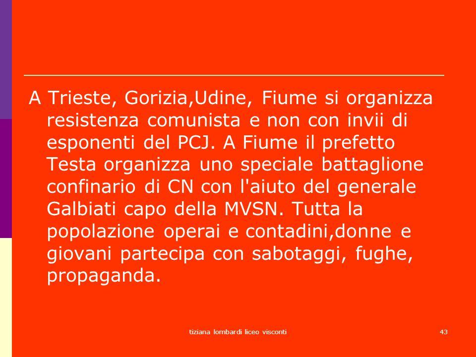 tiziana lombardi liceo visconti43 A Trieste, Gorizia,Udine, Fiume si organizza resistenza comunista e non con invii di esponenti del PCJ. A Fiume il p