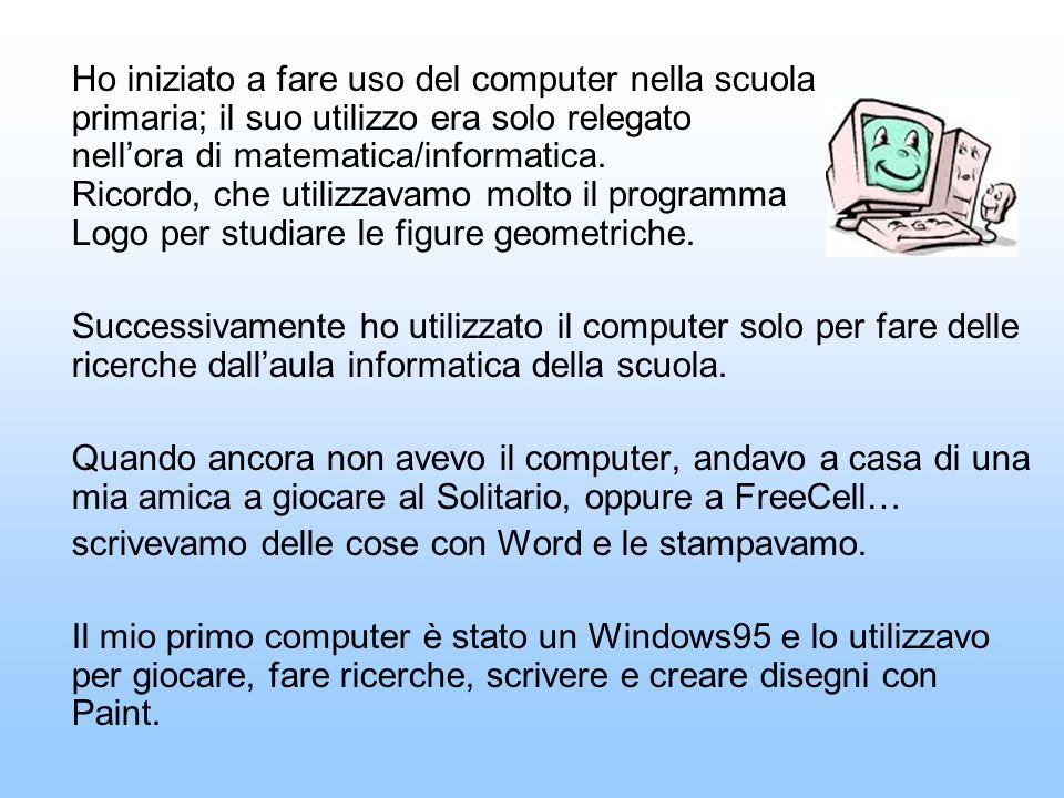 Ho iniziato a fare uso del computer nella scuola primaria; il suo utilizzo era solo relegato nellora di matematica/informatica.