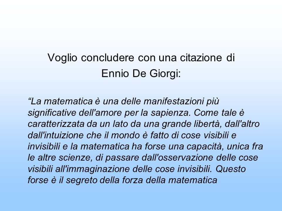 Voglio concludere con una citazione di Ennio De Giorgi: La matematica è una delle manifestazioni più significative dell amore per la sapienza.