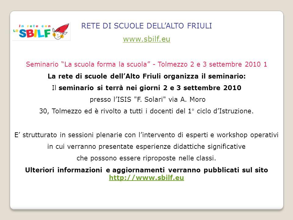 RETE DI SCUOLE DELLALTO FRIULI www.sbilf.eu Seminario La scuola forma la scuola - Tolmezzo 2 e 3 settembre 2010 1 La rete di scuole dellAlto Friuli or