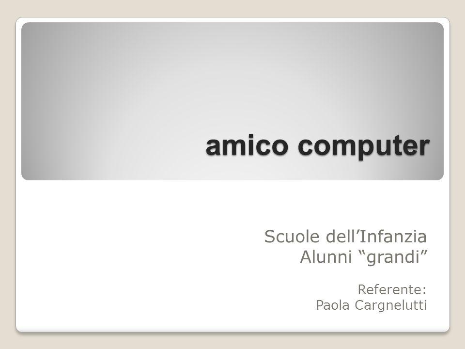 amico computer Scuole dellInfanzia Alunni grandi Referente: Paola Cargnelutti