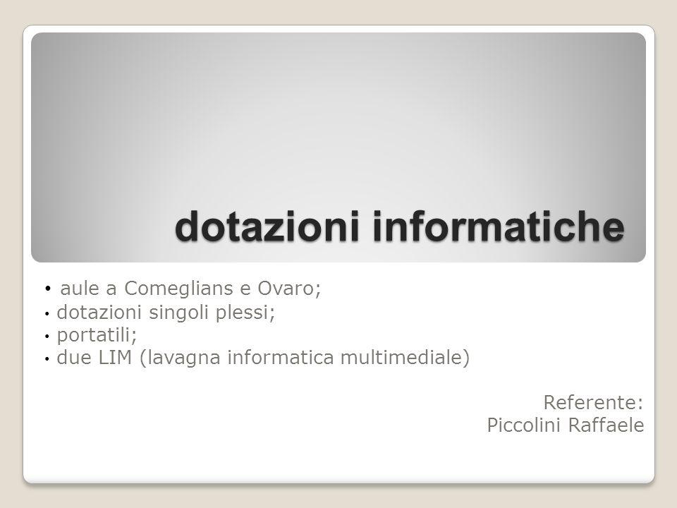 dotazioni informatiche aule a Comeglians e Ovaro; dotazioni singoli plessi; portatili; due LIM (lavagna informatica multimediale) Referente: Piccolini