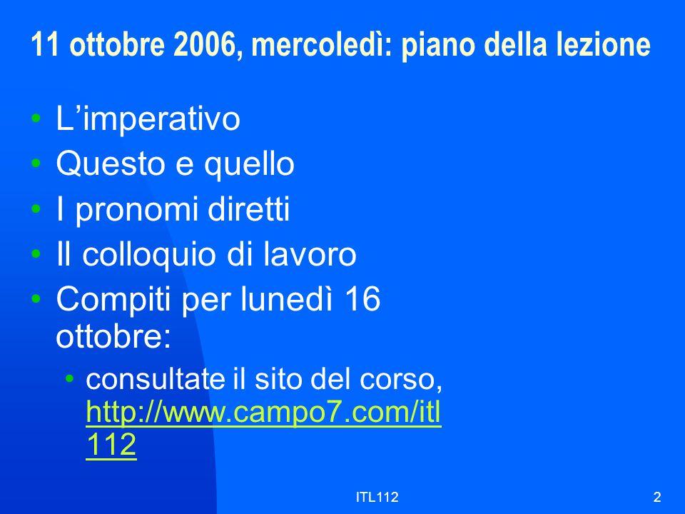 ITL1122 11 ottobre 2006, mercoledì: piano della lezione Limperativo Questo e quello I pronomi diretti Il colloquio di lavoro Compiti per lunedì 16 ottobre: consultate il sito del corso, http://www.campo7.com/itl 112 http://www.campo7.com/itl 112