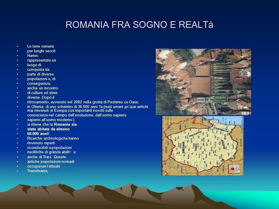 ROMANIA FRA SOGNO E REALTà Le terre rumene per lunghi secoli Hanno rappresentato un luogo di conquista da parte di diverse popolazioni e, di conseguen